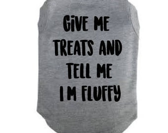 Dog shirt give me treats and tell me im fluffy