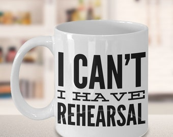 I Can't I Have Rehearsal Mug Funny Coffee Cup Ceramic Tea Cup Actor Gift for Thespians - Funny Actor Mug