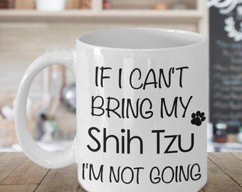 Shih Tzu Mug - Shih Tzu Dog - Shih Tzu Gift - If I Can't Bring My Shih Tzu I'm Not Going Coffee Mug Funny Ceramic Tea Cup for Shih Tzu Mom