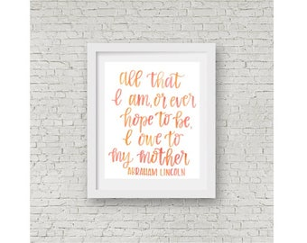 Abraham Lincoln Quote / All That I Am / I Owe To My Mother / Watercolor Quote / Calligraphy Print / Hand Lettering / 8x10