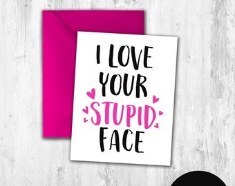 Printable Greeting Card Funny Honest Valentine's day card I Love Your Stupid Face Digital Download DIY