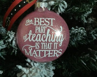 Teacher Ornament...The Best Part Of Teaching Is That It Matters...Glitter Ornament !!! Can Be Personalized With Teachers Name ...