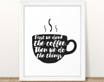 First we drink the coffee, then we do the things, Printable coffee wall art, coffee poster, coffee mug art, kitchen decor, coffee bar sign