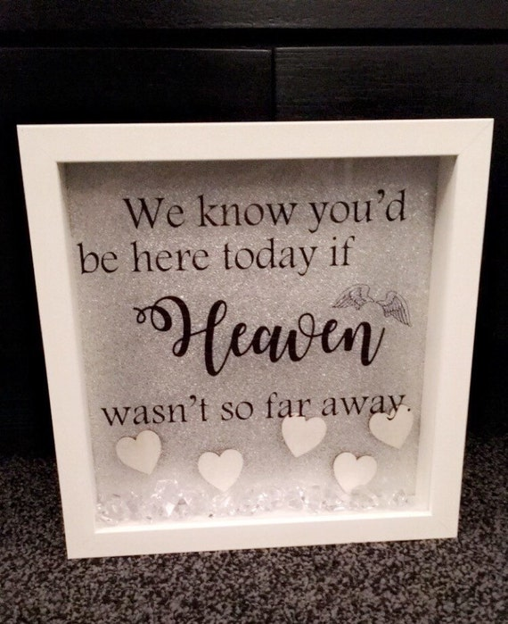 We know you'd be here today, if heaven wasn't so far away box frame - wall mounted or free standing