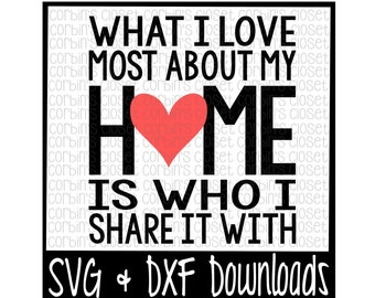 What I Love Most About My Home Is Who I Share It With Cut File - SVG & DXF Files - Silhouette Cameo, Cricut