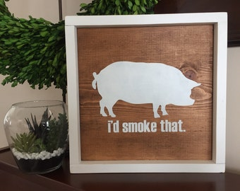"I'd smoke that | 13""x13"" Wood Sign | Rustic Decor | Farmhouse Decor"