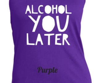 Alcohol you later tank top available in 5 colors up to 3X