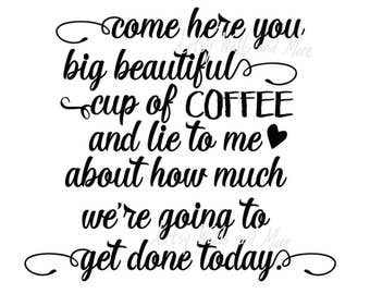Come here you big beautiful cup of coffee.., SVG png jpg CUT file, great for coffee lover t-shirt or coffee mug, silhouette cricut
