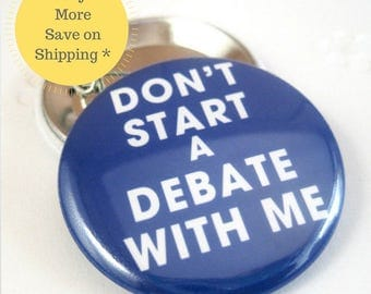 Dont start a Debate with me Pinback Button Badge, pins for backpacks, Pinback Button gift, Button OR Magnet - 1.5″ (38mm)