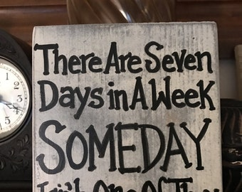 There Are Seven Days In a Week, Someday Isn't One of Them - Wood Shelf Sitter Sign