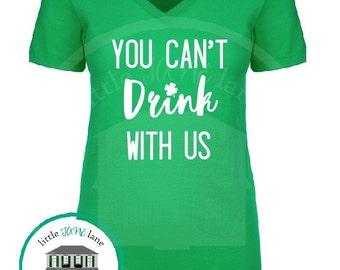 You Can't Drink with Us | St. Patrick's Day Shirt | Women's Shirt | Funny Shirt | Irish Shirt | St. Pattys Day Drinking Shirt | Lucky Shirt
