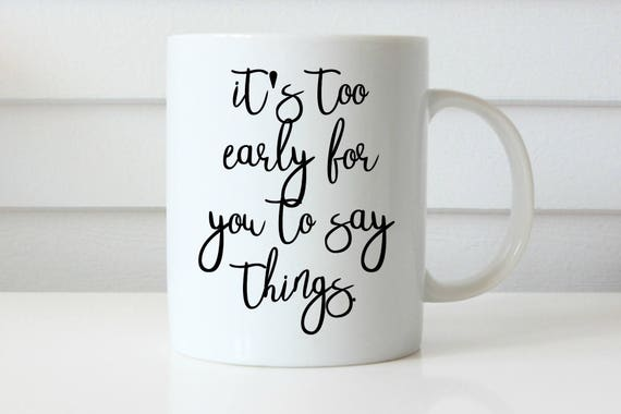 its to early for you to say things/ coffee mug/ funny coffee mug/ morning mug/ coffee/ mom mug/ mom life/ coworker/ gift for her/ gift
