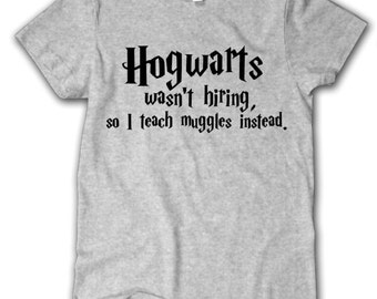 Hogwarts wasn't hiring,  Harry Potter T-shirt, Harry Potter teacher Shirt, Harry Potter fan Shirt, Harry Potter World Shirt