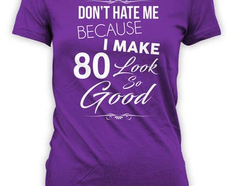 Funny Birthday Gift Ideas For Her 80th Birthday T Shirt Custom Age Bday Don't Hate Me Because I Make 80 Look So Good Ladies Tee - BG319