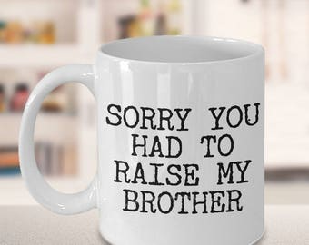 Mugs for Mom - Mom Gifts from Son - Mom Gifts from Daughter - Sorry You Had to Raise My Brother Coffee Mug - Funny Great Mother's Day Gifts