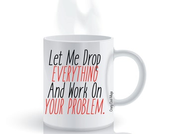Let Me Drop Everything And Work On Your Problem Work Coffee Mug