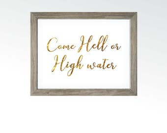 Come Hell or High Water - Idiom Quote Wall art - Home Living Kitchen Office - Gold Leaf Foil Saying Decor - DIGITAL DOWNLOAD printable