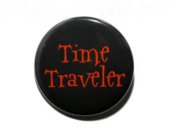 Time Traveler - Pinback Button Badge 1 1/2 inch 1.5 - Keychain Magnet or Flatback Geekery Sci-Fi