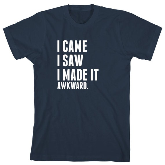 I Came I Saw I Made It Awkward Shirt, gift idea, humor, funny - ID: 1823