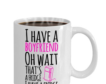 I Have A Boyfriend.. Oh Wait.. That's A Fridge, I Have A Fridge - Coffee Mug   Funny Mugs For Women   Funny Gift For Her   Funny Coffee Mugs