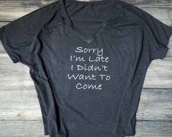 This slouchy V-neck Tshirt says it all! Sorry I'm Late I Didn't Want To Come!