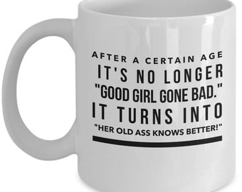 Funny Mugs - After A Certain Age It's No Longer Good Girl Gone Bad It Turns Into Her Old Ass Knows Better