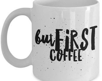 Cool Coffee Mug for coffee quote - But First, Coffee - Unique gift mug for him, her, mom, dad, kids, husband, wife, boyfriend, men, women