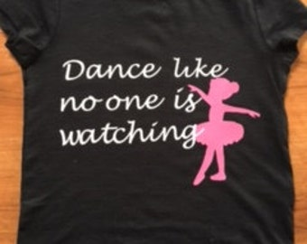 Dance Like No One is Watching, Dance t-shirt, ballet