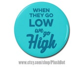 """When They Go Low We Go High Button 1.25"""" or 2.25"""" Pinback Pin Button Nasty Woman Clinton President Campaign Michelle Obama Quote"""