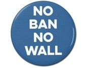 """No Ban No Wall Button 1.25"""" or 2.25"""" Pinback Pin Button or Magnet Anti Donald Trump, not my president, Resistance, No Muslim Ban"""