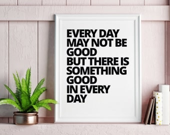 Every Day May Not Be Good But There Is Good In Every Day Poster Print Wall Art