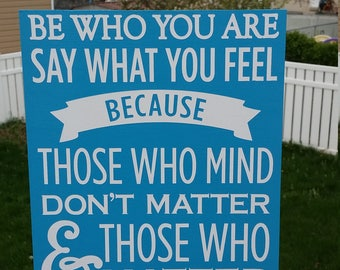 Be Who You Are and Say What You Feel because those who mind don't matter and those who matter don't mind, Dr. Seuss, wood sign