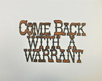 Come Back with a Warrant Western Sign made of Rustic Rusty Recycled Metal