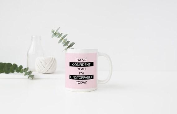 I'm so confident, Quote Mug, Inspirational Mug, Confident, Unstoppable, Sia, Coffee Mug, Tea Mug,