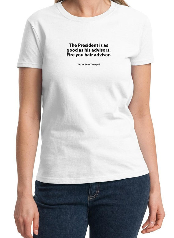 The President is as good as his Advisors.  (You've been Trumped) (Ladies T-shirt available in colors too)