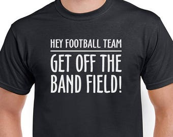 Hey Football Team, Get off the Band Field tee. Marching band T-shirt