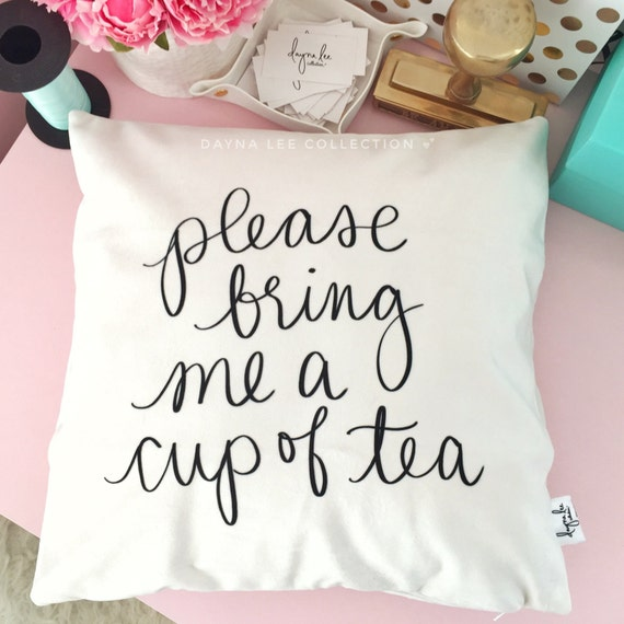 "Please bring me a cup of tea - 18"" Hand Lettered Quote Tea Lover's Pillow Cover"
