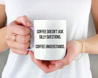 Coffee Mug Coffee Doesn't Ask Silly Questions Coffee Understands Mug Funny Mug Funny Quotes Cute Mugs