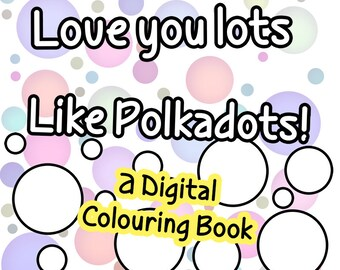 Love You Lots Like Polkadots - A digital, print-outable Colouring Book for children of all ages! Colouring book, colour therapy