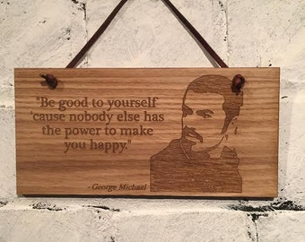 """George Michael """"Be good to yourself 'cause nobody else has the power to make you happy.""""  Shabby chic wall plaque sign with quote."""