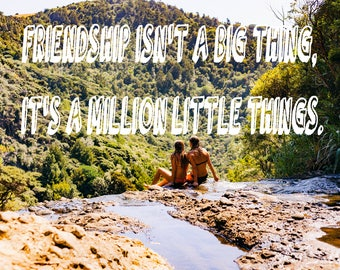 Friendship Isn't A Big Thing, It's A Million Little Things