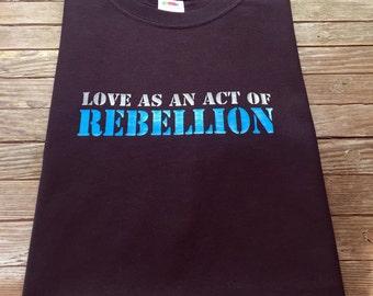 Love - As an act of rebellion T Shirt