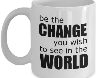Inspiring Mugs - Be The Change You Wish To See In The World - Ideal Inspirational Gifts