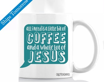 All I Need Is A Little Bit Of Coffee And A Whole Lot Of Jesus IV - Religious Coffee Mug