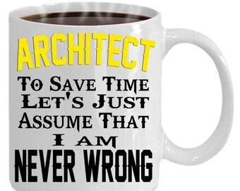 Funny snarky mug ARCHITECT mug - To Save Time, Let's Just Assume I'm Never Wrong! Sarcastic ARCHITECT mug