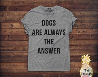 Dogs Are Always The Answer - Dog Lady Shirt - Dog Shirt