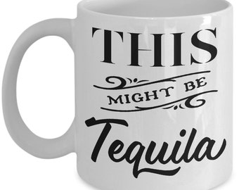 This Might Be Tequila Funny Coffee Mug Tea Cup Humor Gift Idea Humor Double Side Print 11oz & 15oz White Ceramic