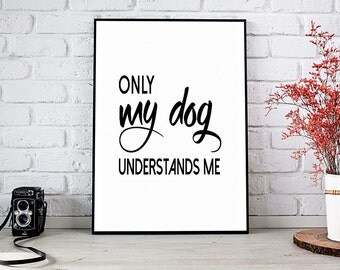 Only My Dog Understands Me, Printable Art, Printable Decor, Instant Download Digital Print, Motivational Art, Home Decor, Wall Art Prints