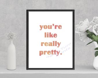 You're like really pretty **DIGITAL PRINT**