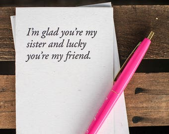 I'm glad you're my sister and lucky you're my friend.